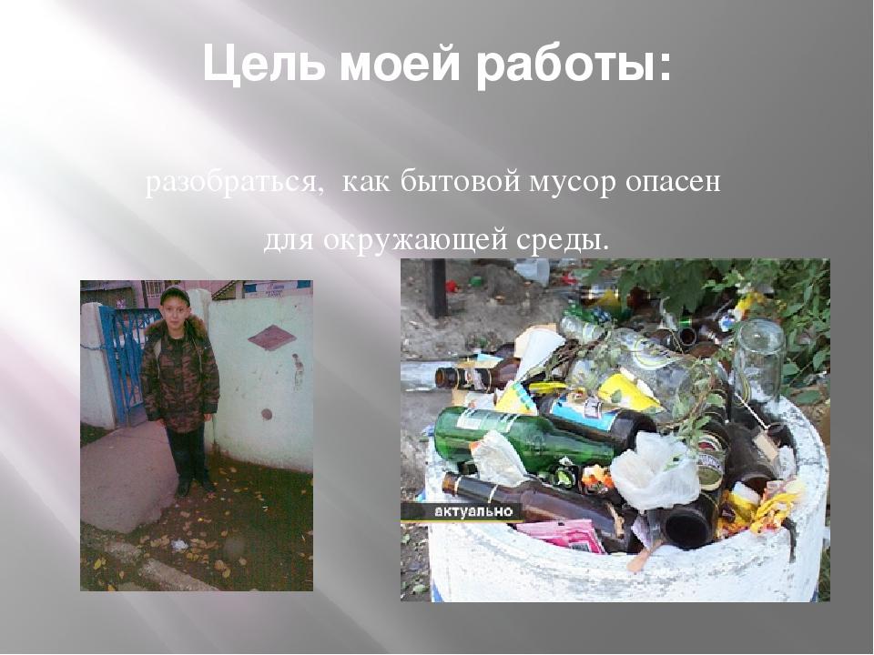 Цель моей работы: разобраться, как бытовой мусор опасен для окружающей среды.