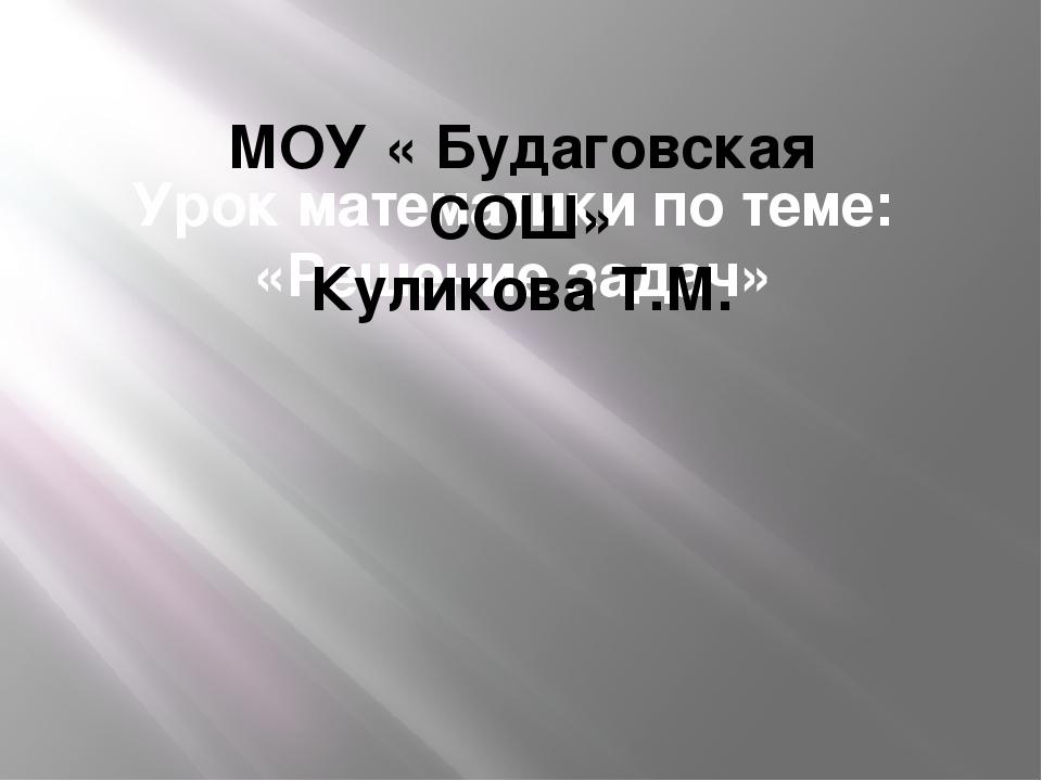 Урок математики по теме: «Решение задач» МОУ « Будаговская СОШ» Куликова Т.М.