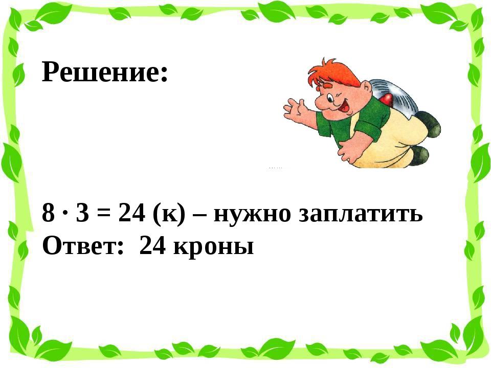 Решение: 8 · 3 = 24 (к) – нужно заплатить Ответ: 24 кроны