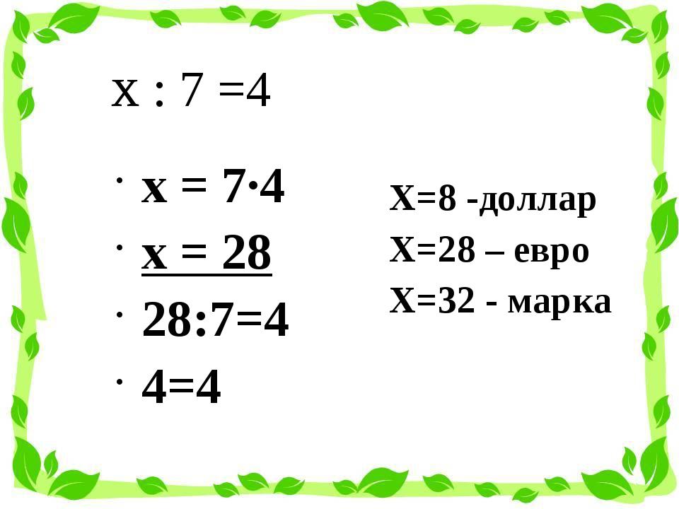 х : 7 =4 Х=8 -доллар Х=28 – евро Х=32 - марка х = 7·4 х = 28 28:7=4 4=4