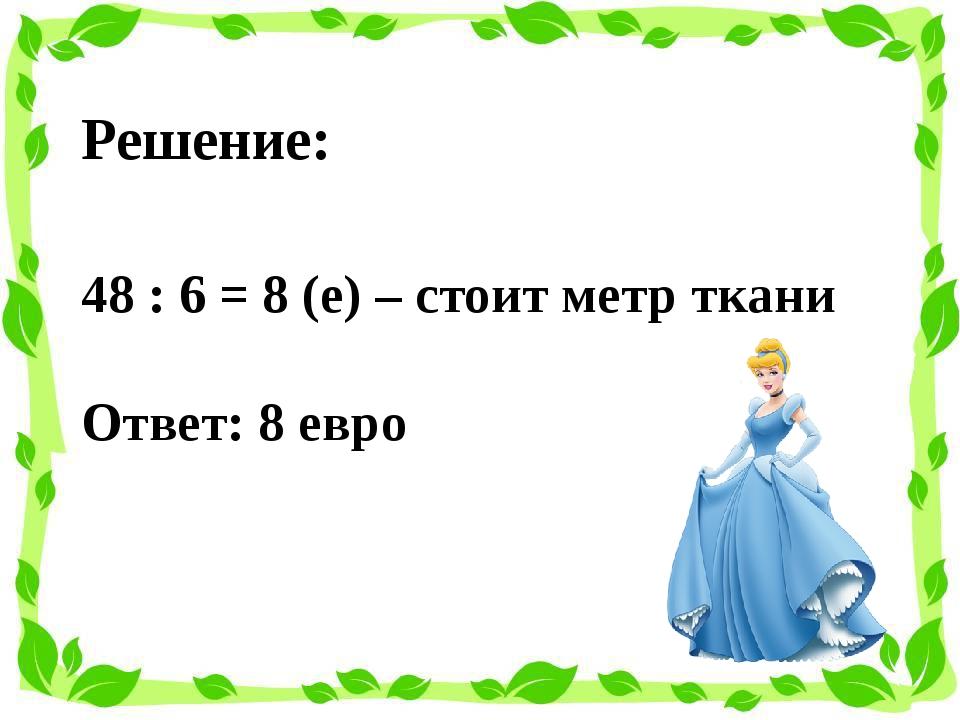 Решение: 48 : 6 = 8 (е) – стоит метр ткани Ответ: 8 евро