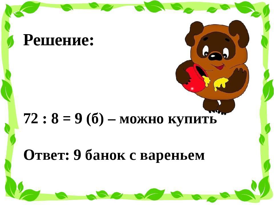Решение: 72 : 8 = 9 (б) – можно купить Ответ: 9 банок с вареньем