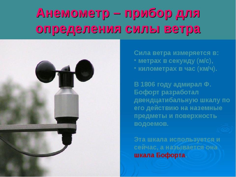 Анемометр – прибор для определения силы ветра Сила ветра измеряется в: метрах...