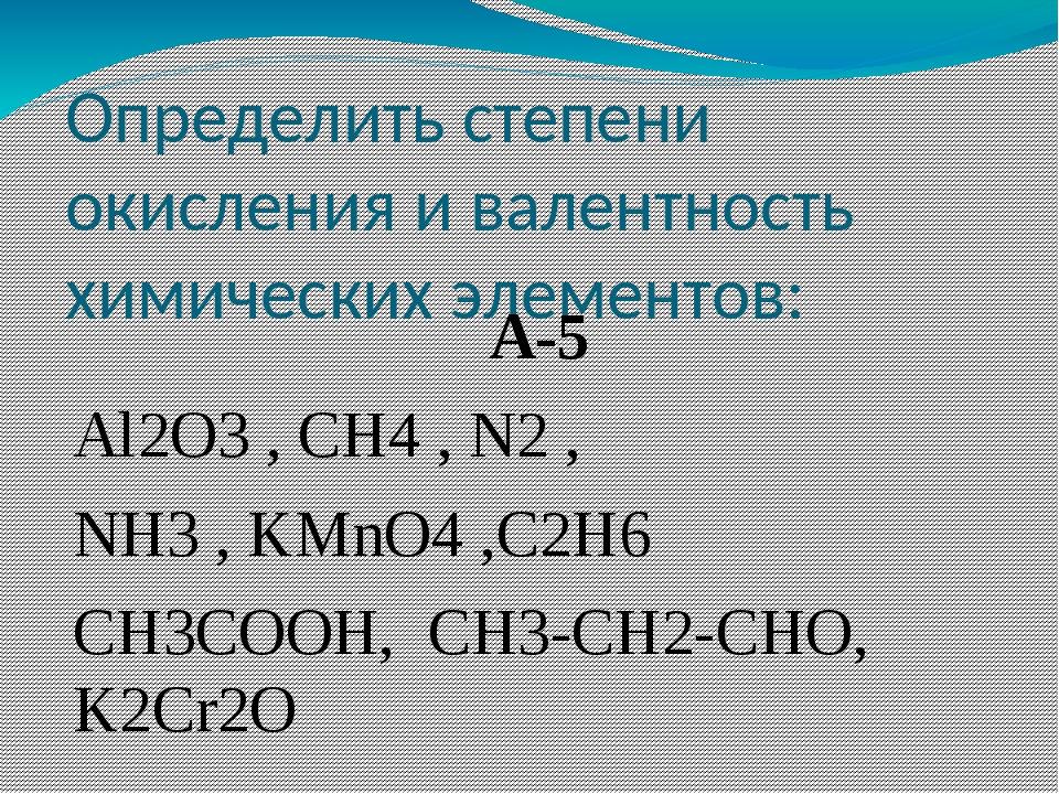 Определить степени окисления и валентность химических элементов: А-5 Al2O3 ,...