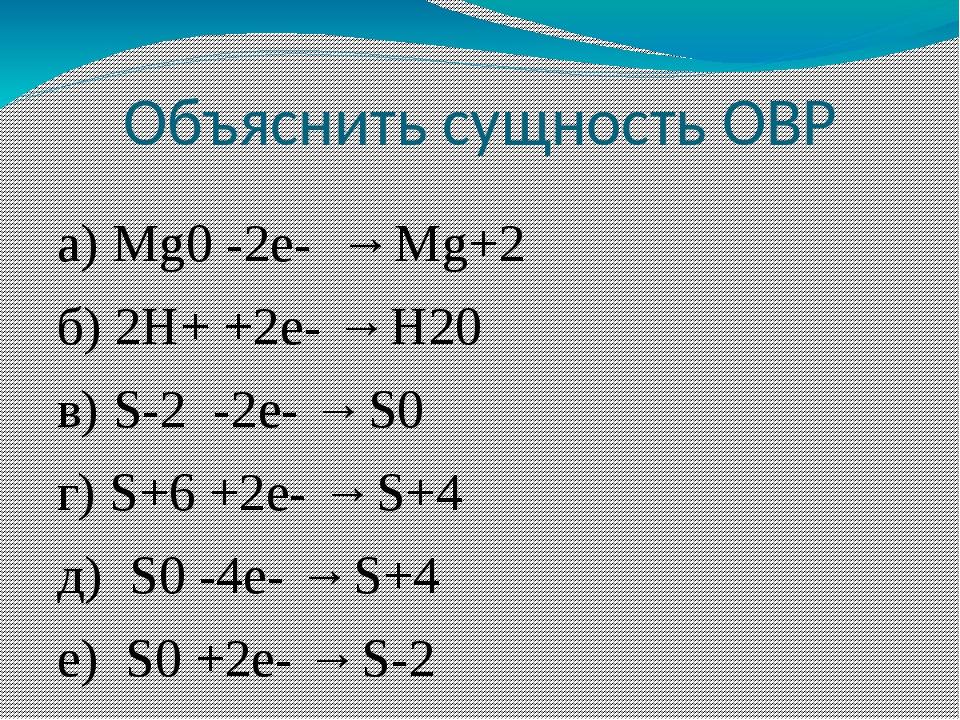 Объяснить сущность ОВР а) Mg0 -2e- → Mg+2 б) 2H+ +2е- → H20 в) S-2 -2е- → S0...