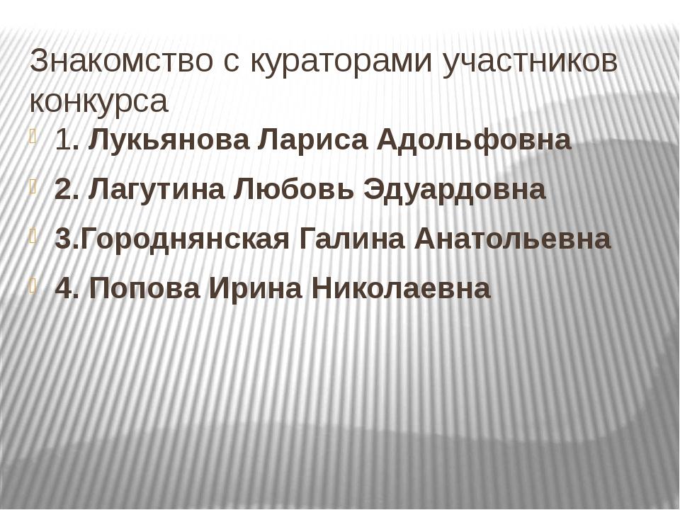 Знакомство с кураторами участников конкурса 1. Лукьянова Лариса Адольфовна 2....