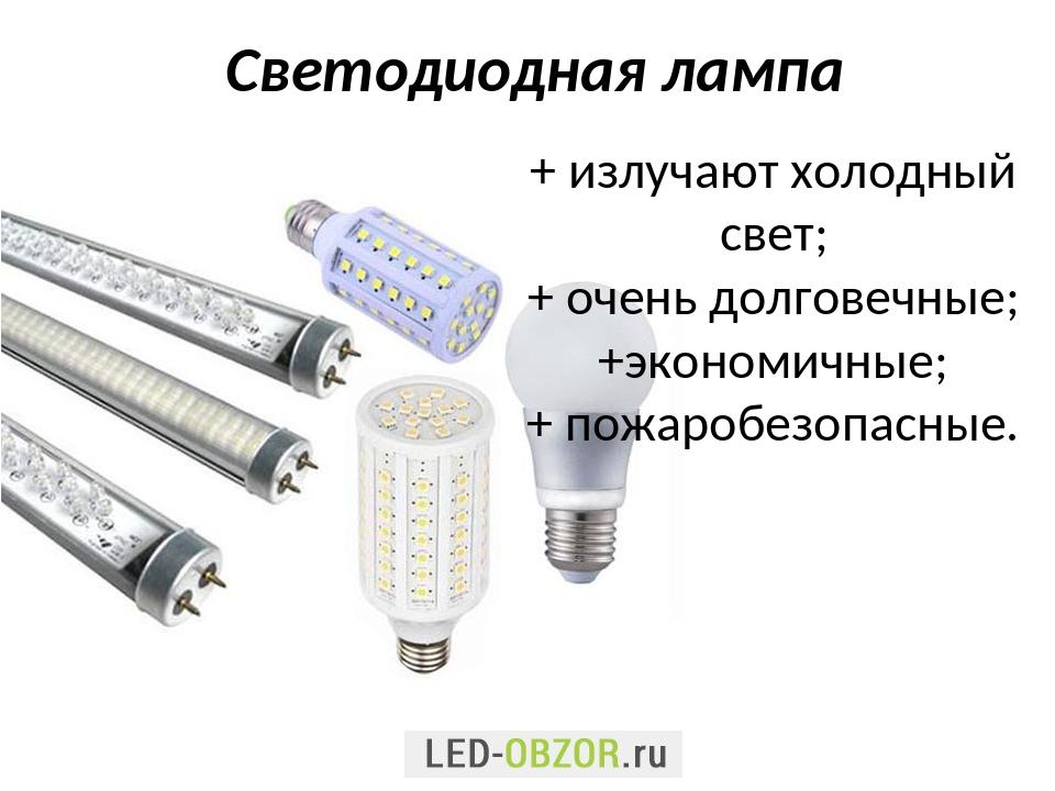 Светодиодная лампа + излучают холодный свет; + очень долговечные; +экономичны...