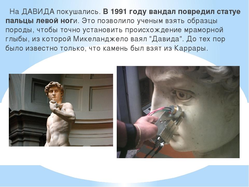 На ДАВИДА покушались.В 1991 году вандал повредил статуе пальцы левой ноги....