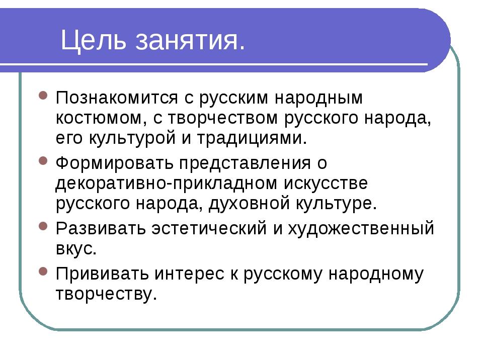 Цель занятия. Познакомится с русским народным костюмом, с творчеством русског...