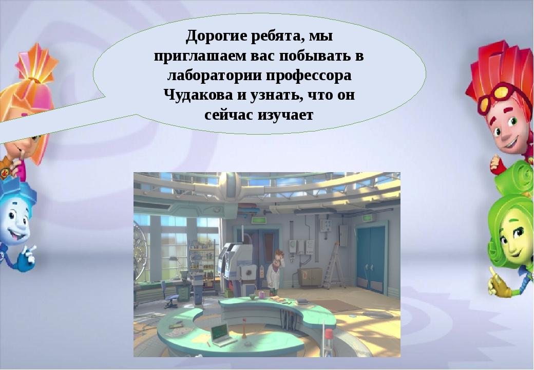 Дорогие ребята, мы приглашаем вас побывать в лаборатории профессора Чудакова...