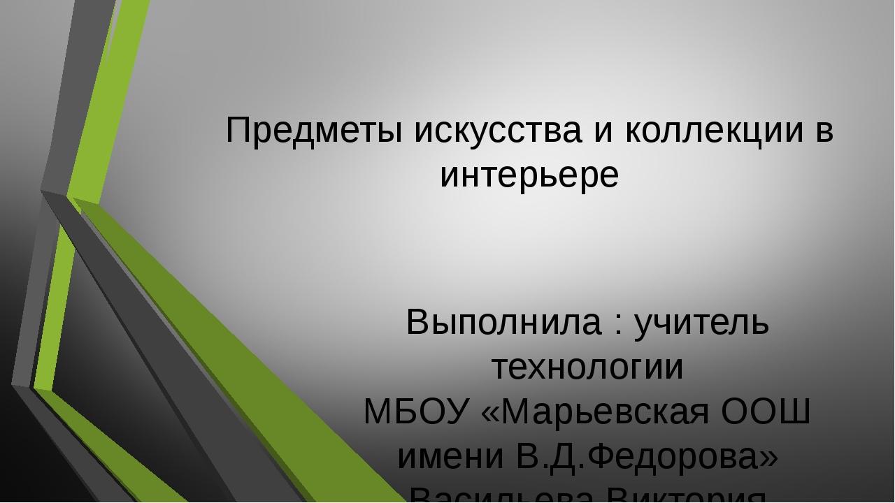 Предметы искусства и коллекции в интерьере Выполнила : учитель технологии МБО...