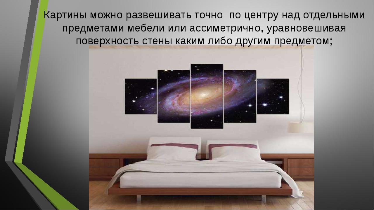 Картины можно развешивать точно по центру над отдельными предметами мебели ил...