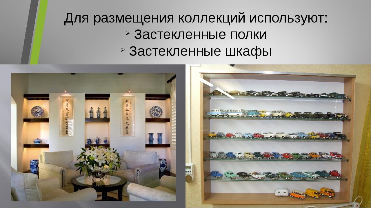 Для размещения коллекций используют: Застекленные полки Застекленные шкафы