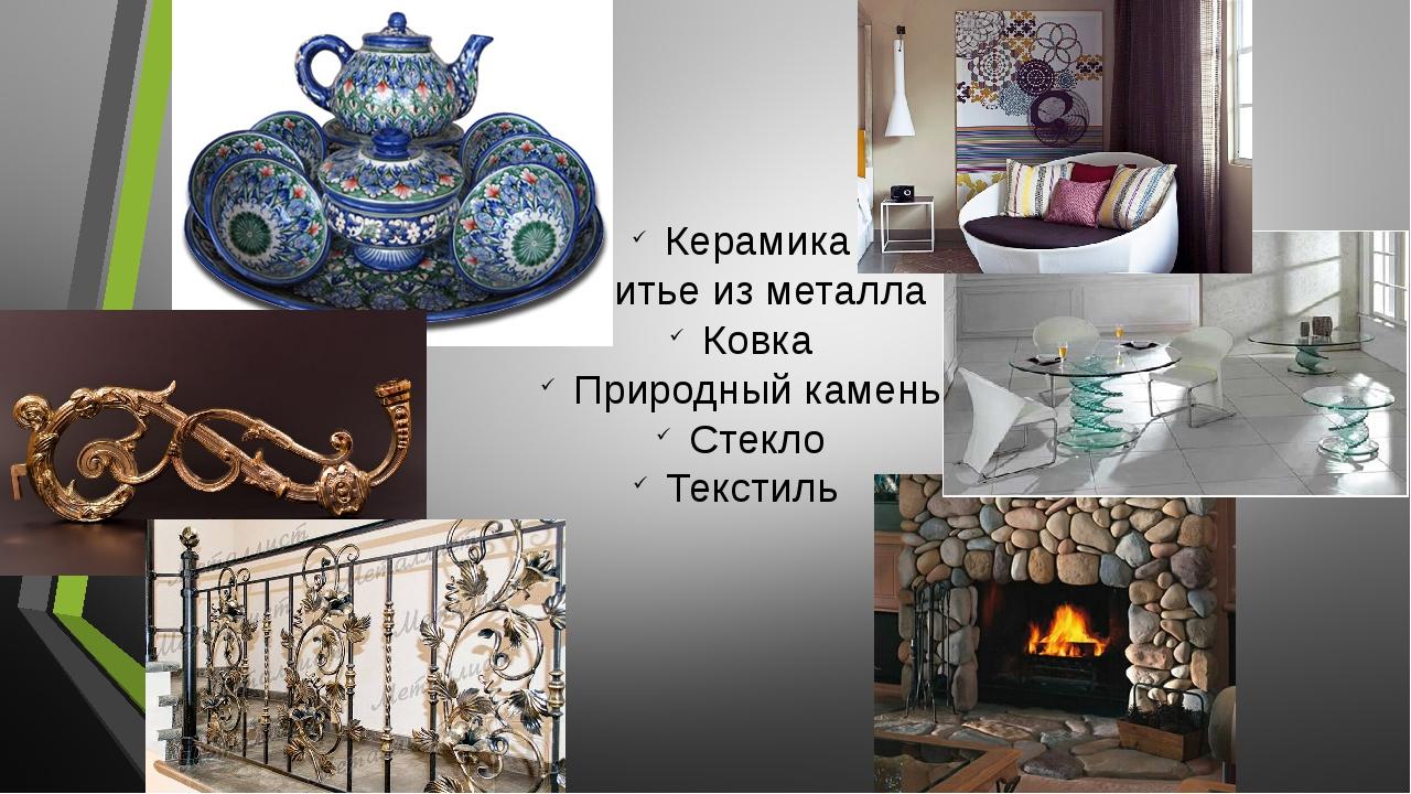 Керамика Литье из металла Ковка Природный камень Стекло Текстиль