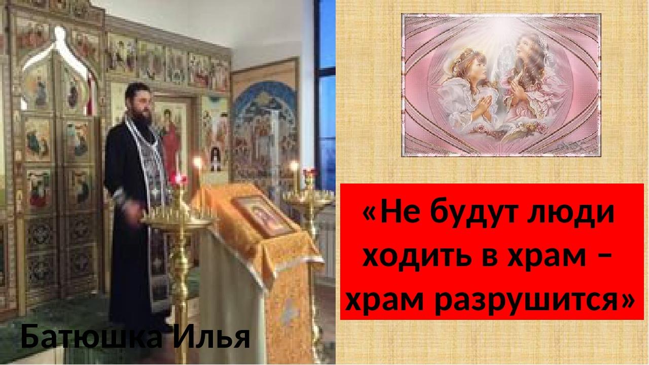 Батюшка Илья «Не будут люди ходить в храм – храм разрушится»
