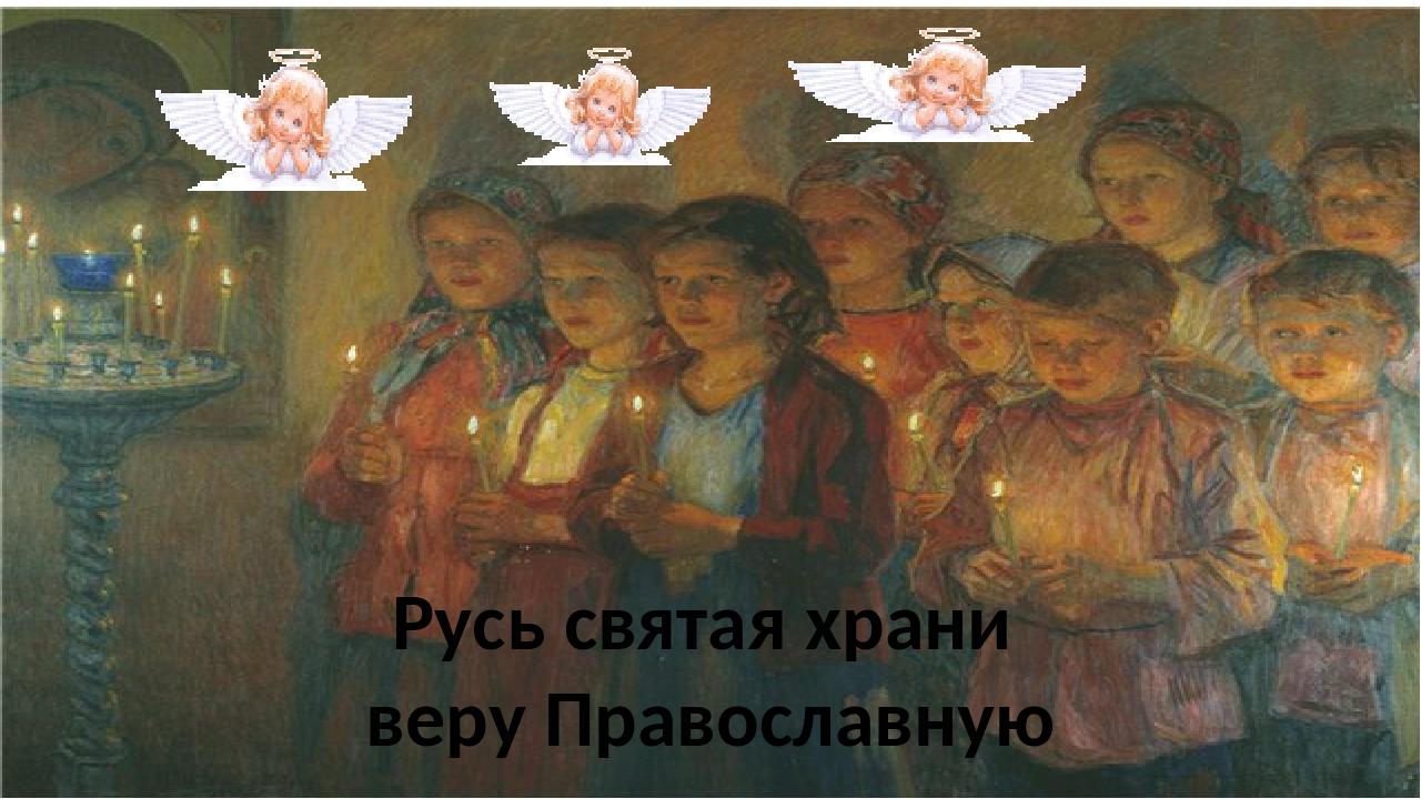 Русь святая храни веру Православную