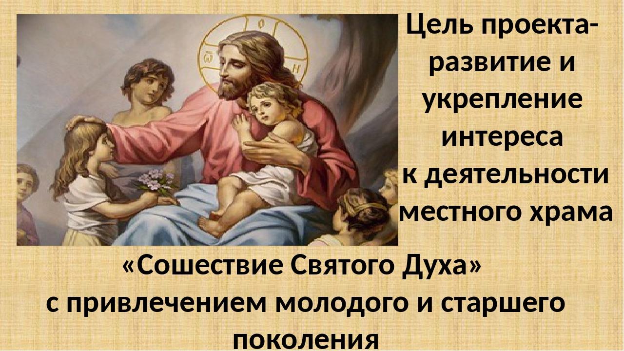 Цель проекта- развитие и укрепление интереса к деятельности местного храма «С...