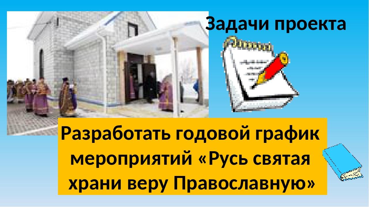 Задачи проекта Разработать годовой график мероприятий «Русь святая храни веру...