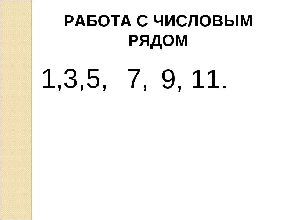 РАБОТА С ЧИСЛОВЫМ РЯДОМ 1,3,5, 7, 9, 11.