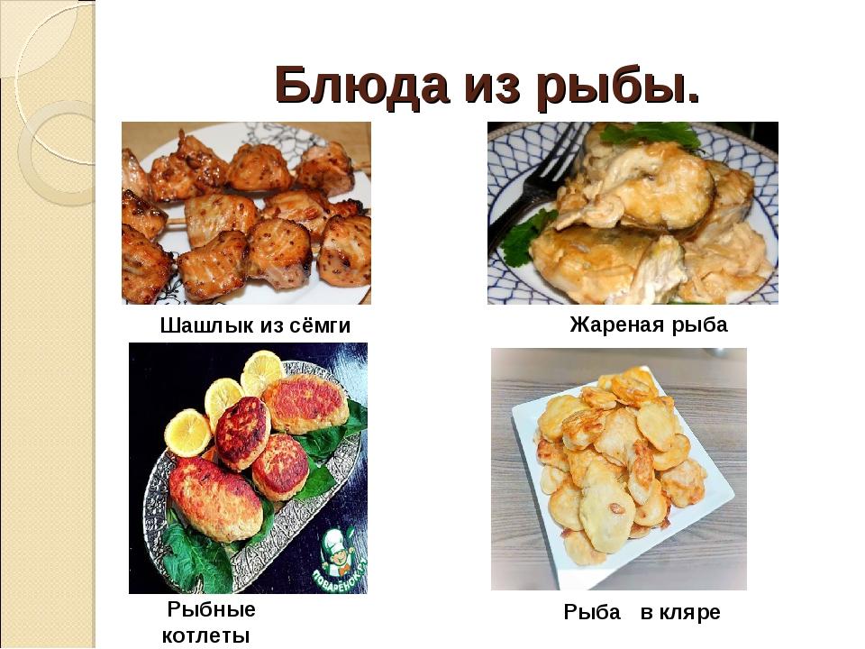 Блюда из рыбы. Шашлык из сёмги Рыба в кляре Рыбные котлеты Жареная рыба