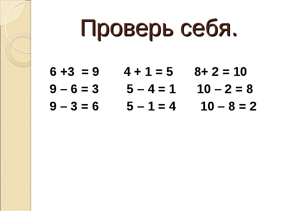 Проверь себя. 6 +3 = 9 4 + 1 = 5 8+ 2 = 10 9 – 6 = 3 5 – 4 = 1 10 – 2 = 8 9...
