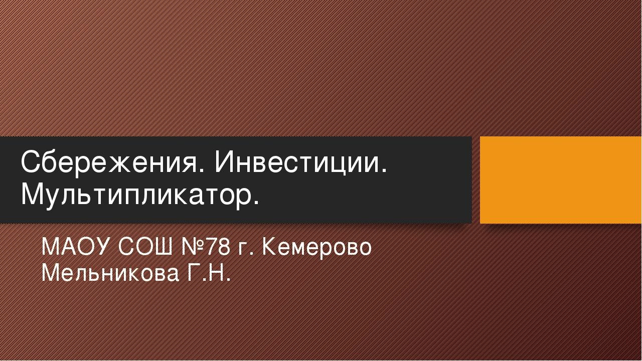Сбережения. Инвестиции. Мультипликатор. МАОУ СОШ №78 г. Кемерово Мельникова Г...