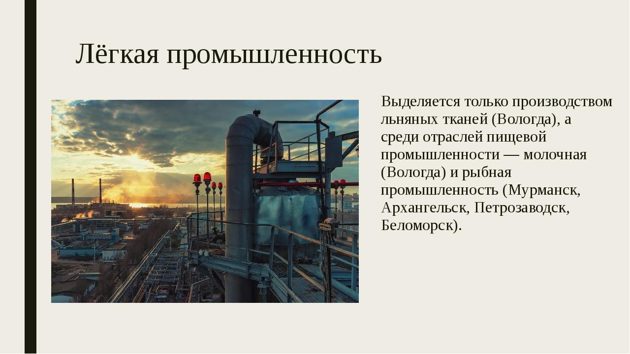 Лёгкая промышленность Выделяется только производством льняных тканей (Вологда...