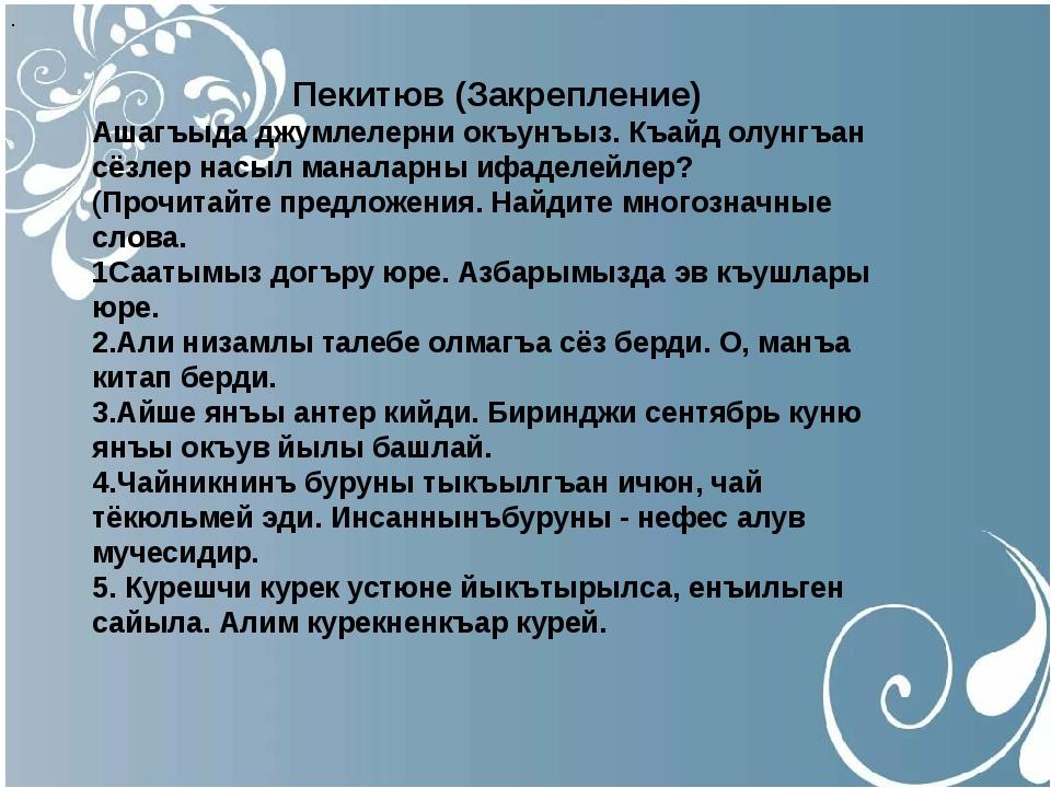 . Пекитюв (Закрепление) Ашагъыда джумлелерни окъунъыз. Къайд олунгъан сёзлер...