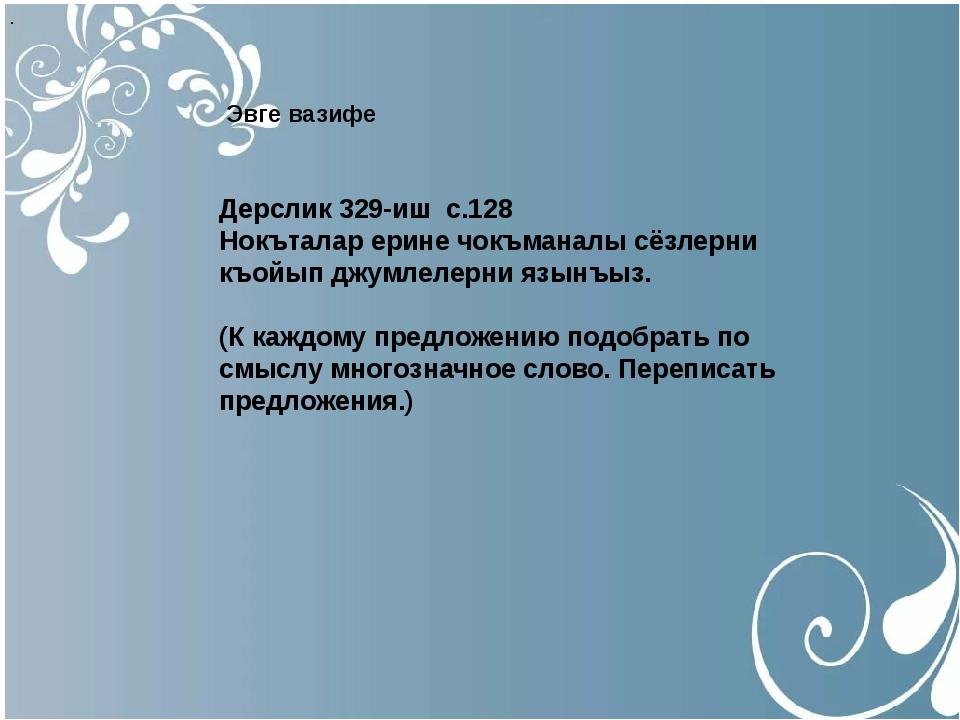 . Эвге вазифе Дерслик 329-иш с.128 Нокъталар ерине чокъманалы сёзлерни къой...