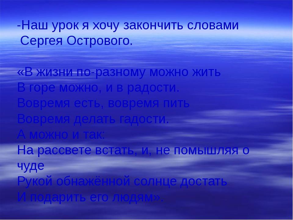 -Наш урок я хочу закончить словами Сергея Острового. «В жизни по-разному можн...