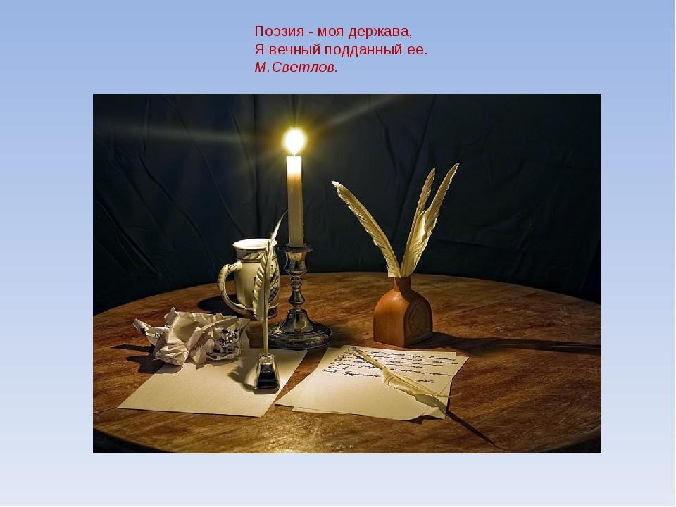 Поэзия - моя держава, Я вечный подданный ее. М.Светлов.