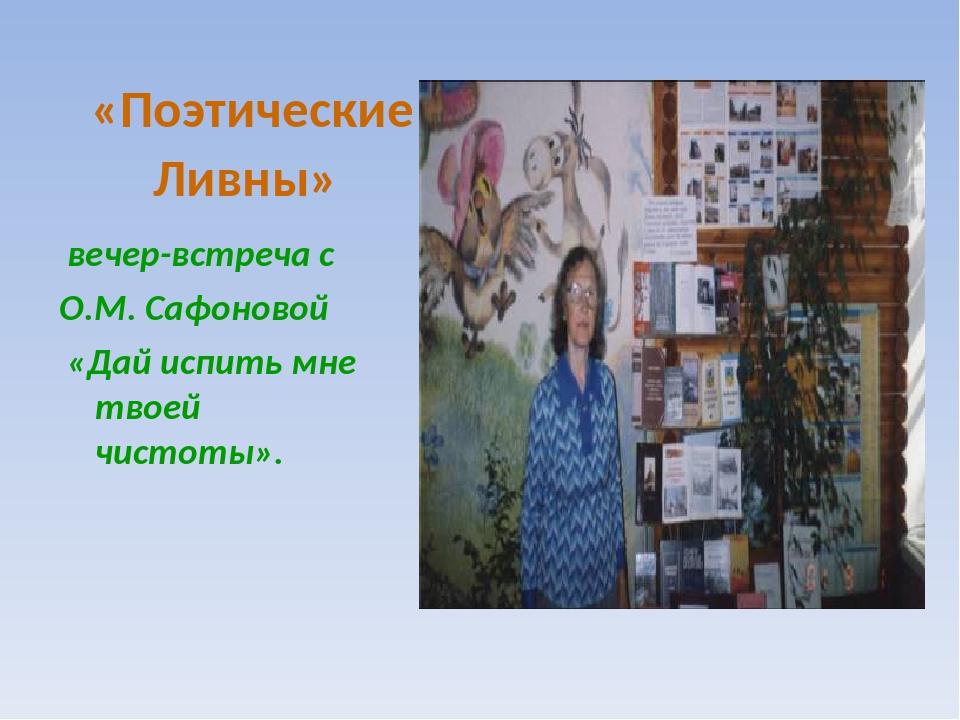 «Поэтические Ливны» вечер-встреча с О.М. Сафоновой «Дай испить мне твоей чист...