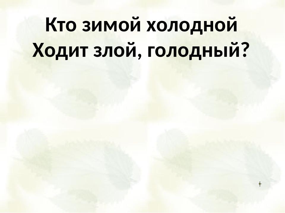 Кто зимой холодной Ходит злой, голодный?