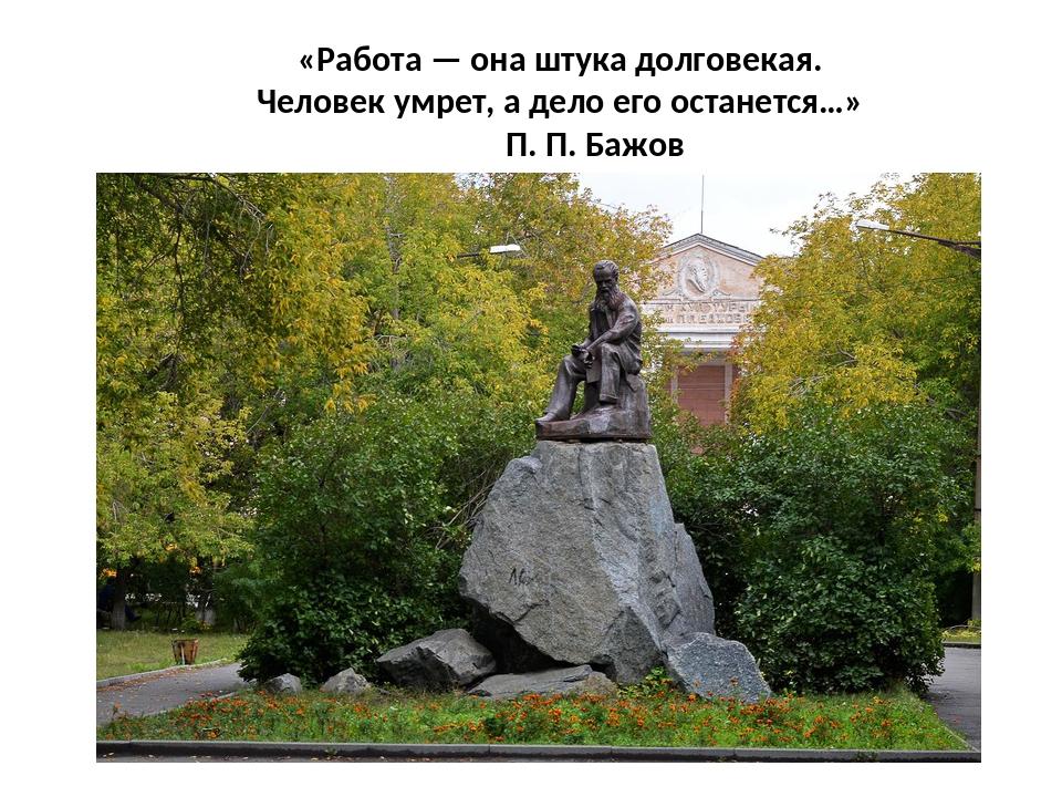 «Работа — она штука долговекая. Человек умрет, а дело его останется…» П. П. Б...