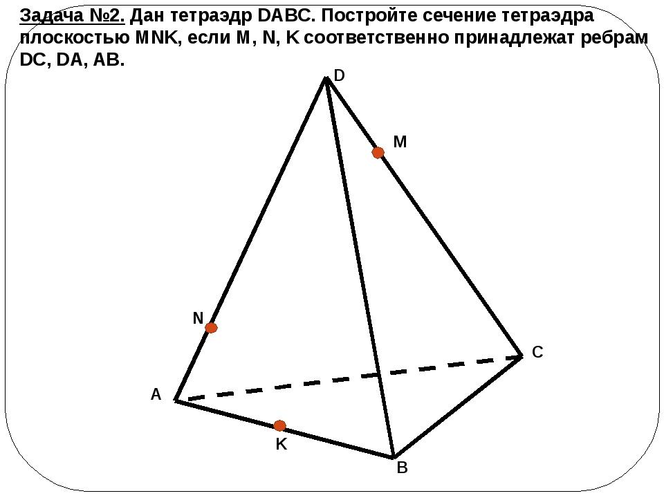 Задача №2. Дан тетраэдр DABC. Постройте сечение тетраэдра плоскостью MNK, есл...