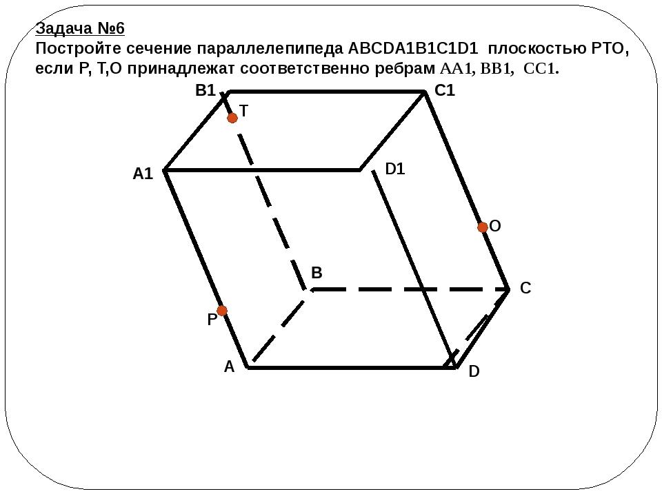 Задача №6 Постройте сечение параллелепипеда ABCDA1B1C1D1 плоскостью PTO, если...