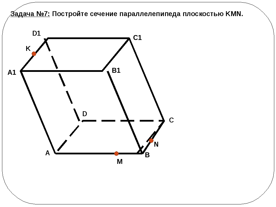 Задача №7: Постройте сечение параллелепипеда плоскостью KMN. B