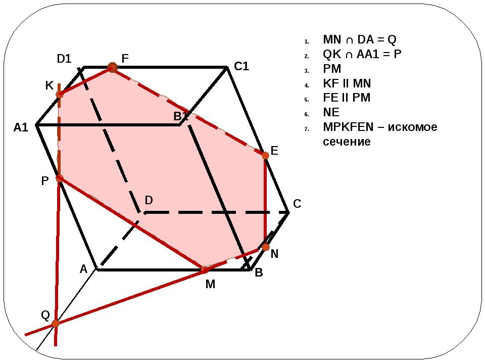 MN ∩ DA = Q QK ∩ AA1 = P PM KF II MN FE II PM NE MPKFEN – искомое сечение B...