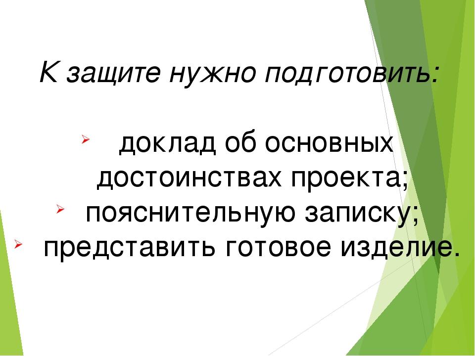 К защите нужно подготовить: доклад об основных достоинствах проекта; поясните...