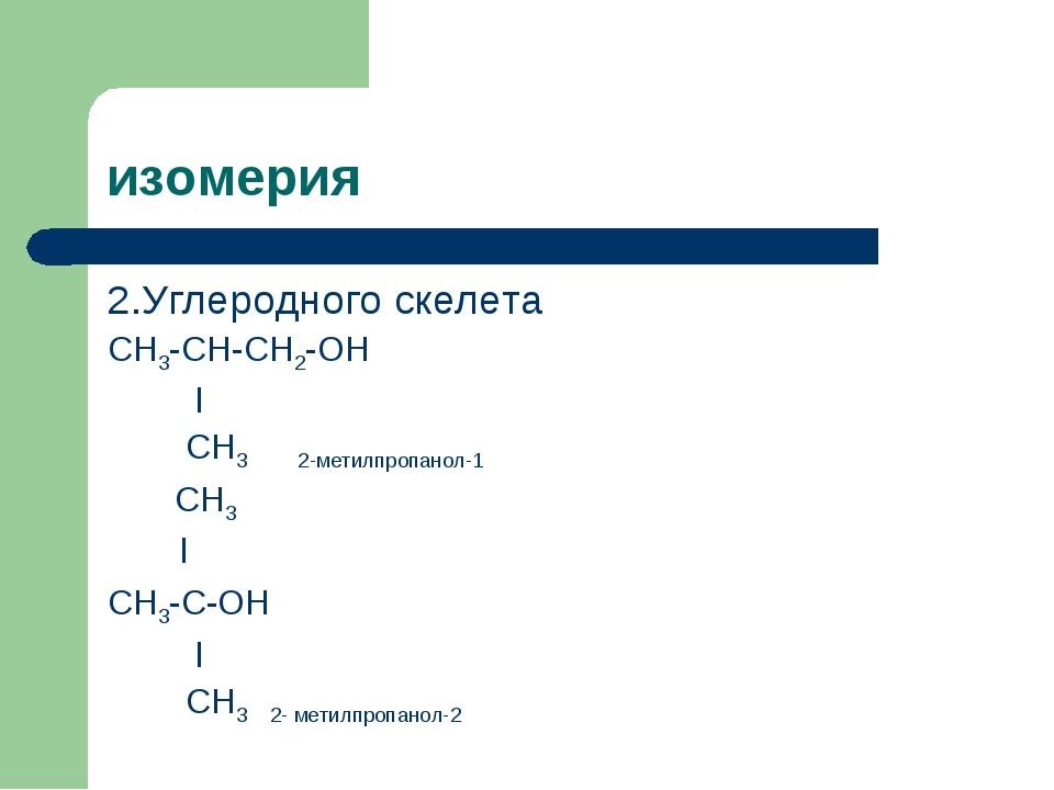 изомерия 2.Углеродного скелета СН3-СН-СН2-ОН l СН3 2-метилпропанол-1 СН3 l СН...