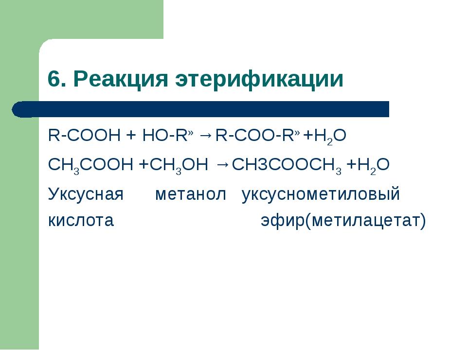 6. Реакция этерификации R-COOH + HO-R» →R-COO-R» +H2O СН3СООН +СН3ОН →СН3СООС...