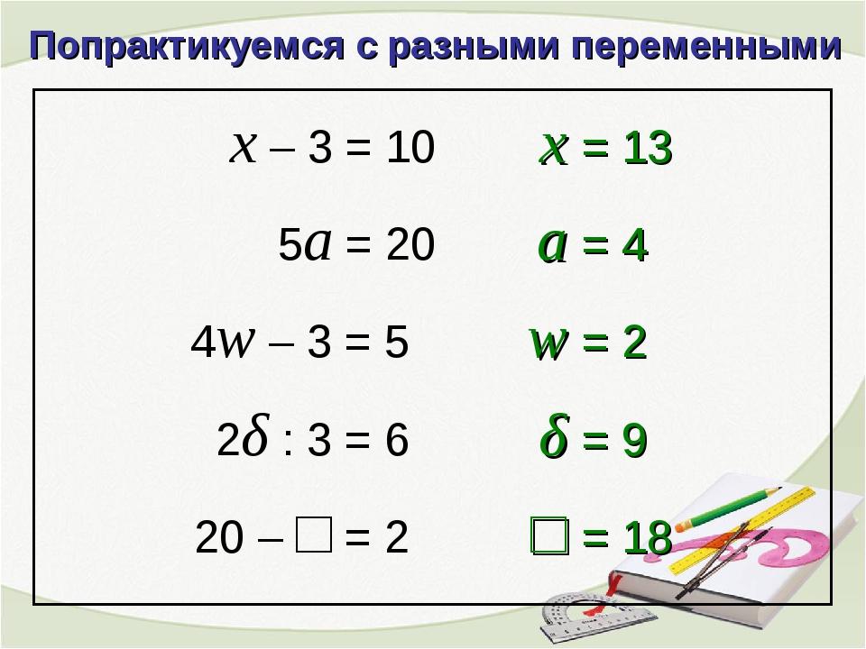 Попрактикуемся с разными переменными x – 3 = 10 4w – 3 = 5 2δ : 3 = 6 20 – □...