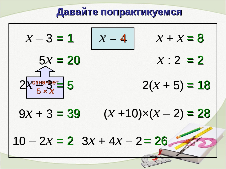 Давайте попрактикуемся x – 3 = 1 x = 4 9x + 3 = 39 10 – 2x = 2 x + x = 8 x :...
