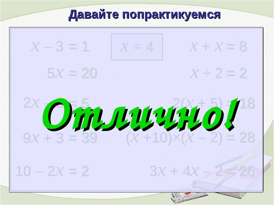 x – 3 = 1 x = 4 2x – 3 = 5 9x + 3 = 39 10 – 2x = 2 x + x = 8 x ÷ 2 = 2 2(x +...