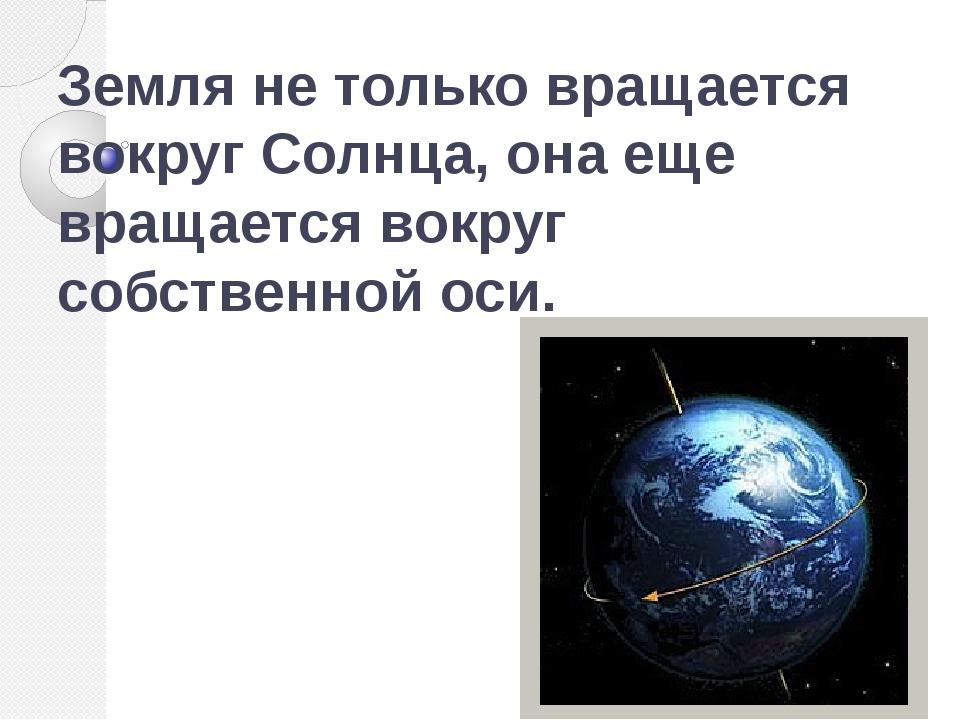 Земля не только вращается вокруг Солнца, она еще вращается вокруг собственной...