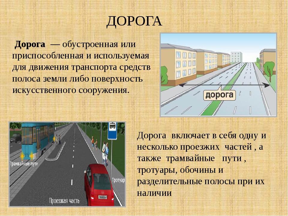 ДОРОГА Дорога — обустроенная или приспособленная и используемая для движения...