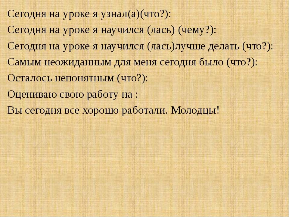 Сегодня на уроке я узнал(а)(что?): Сегодня на уроке я научился (лась) (чему?)...