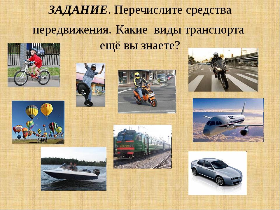 ЗАДАНИЕ. Перечислите средства передвижения. Какие виды транспорта ещё вы знае...