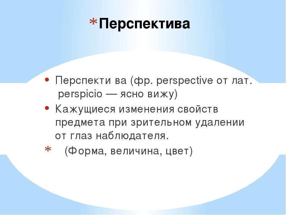 Перспектива Перспекти́ва (фр. perspective от лат. perspicio — ясно вижу) Кажу...