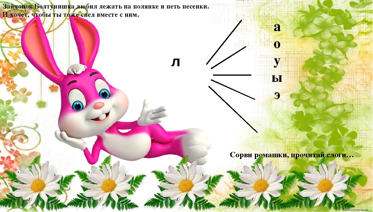 л а о у ы э Зайчонок Болтунишка любил лежать на полянке и петь песенки. И хоч...